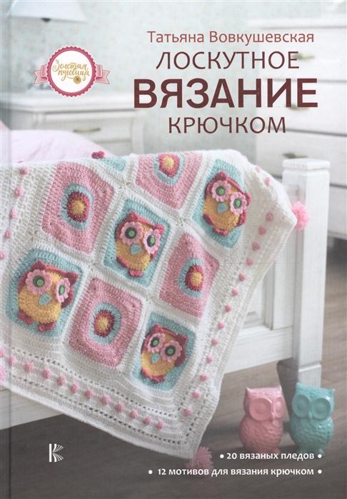 Вовкушевская Т. Лоскутное вязание крючком