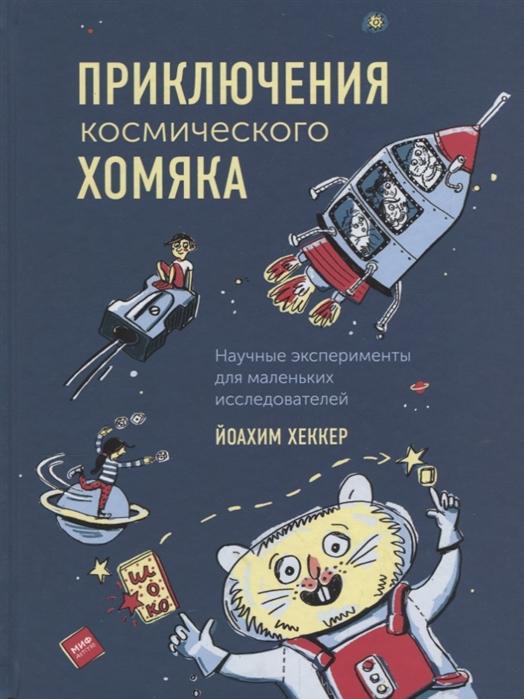 Хеккер Й. Приключения космического хомяка Научные эксперименты для маленьких исследователей ард к научные эксперименты