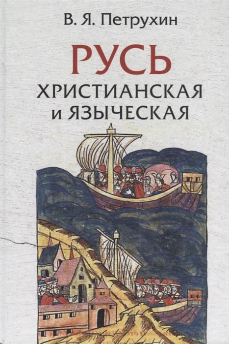 Петрухин В. Русь христианская и языческая историко-археологические очерки
