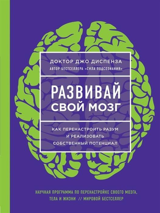 Диспенза Дж. Развивай свой мозг Как перенастроить разум и реализовать собственный потенциал аннибали дж тревожный мозг как успокоить мысли исцелить разум и вернуть контроль над собственной жизнью