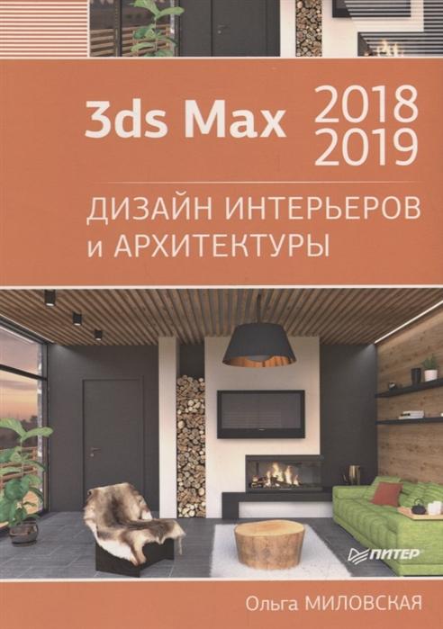 Миловская О. 3ds Max 2018 и 2019 Дизайн интерьеров и архитектуры дизайн интерьеров в 3ds max 2012 dvd
