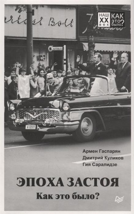 Гаспарян А., Куликов Д., Саралидзе Г. Эпоха застоя Как это было