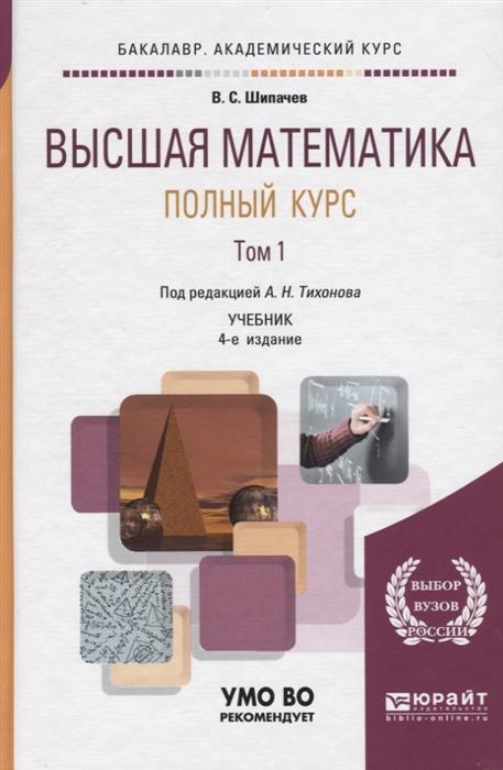 Шипачев В. Высшая математика Полный курс Том 1 Учебник ячменёв л т высшая математика учебник