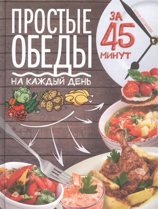 Богданова А. Простые обеды на каждый день за 45 минут братушева а рецепты на каждый день за 10 20 30 минут