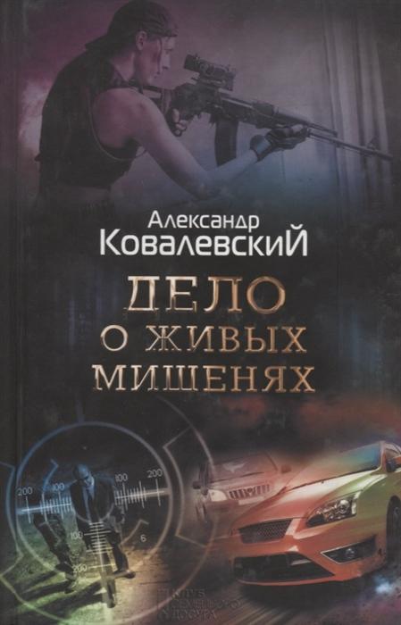Ковалевский А. Дело о живых мишенях ковалевский а опасная командировка роман