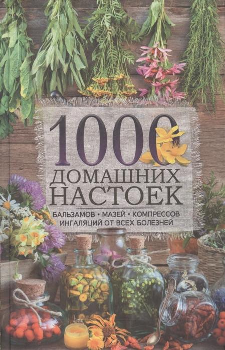 Шелест О. (сост.) 1000 домашних настоек бальзамов мазей компрессов ингаляций от всех болезней