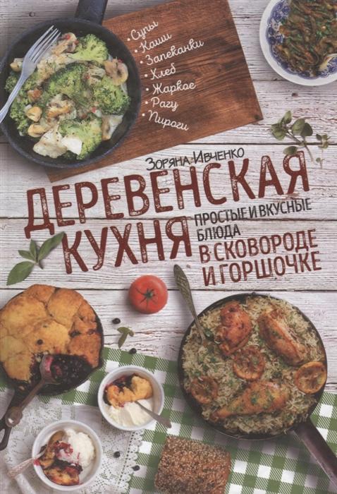Ивченко З. Деревенская кухня простые и вкусные блюда в сковороде и горшочке александр мясников вкусные тайны история и кухня