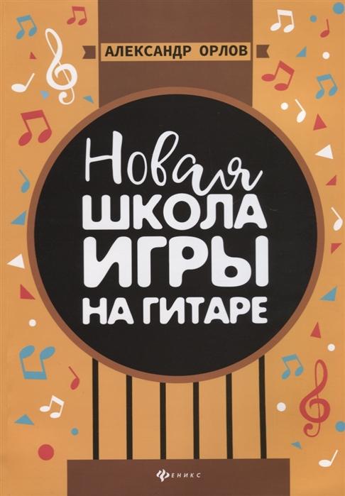 Орлов А. Новая школа игры на гитаре Учебно-методическое пособие наталия антонова благие намерения