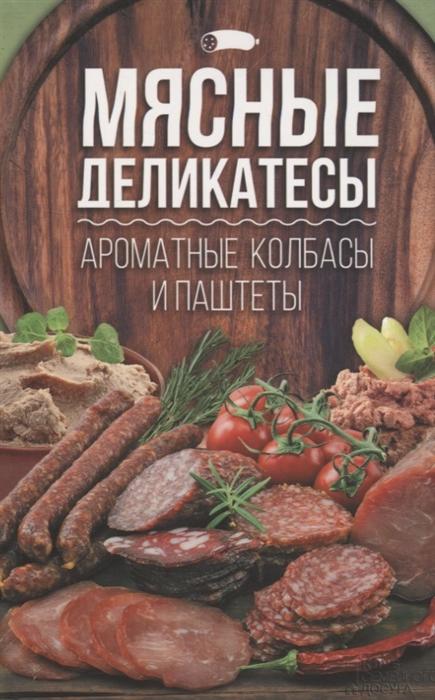 Веремей И. (сост.) Мясные деликатесы Ароматные колбасы и паштеты