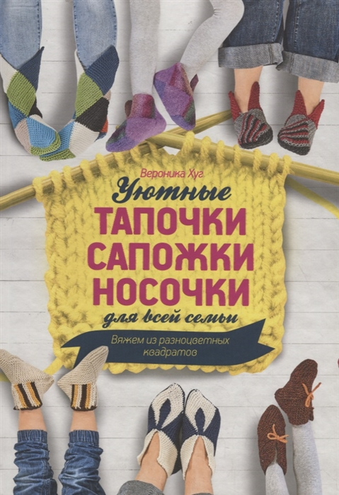 Хуг В. Уютные тапочки сапожки носочки для всей семьи Вяжем из разноцветных квадратов