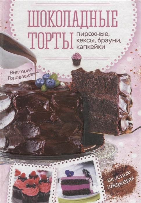 Головашевич В. Шоколадные торты пирожные кексы брауни капкейки цены