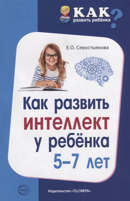 Севостьянова Е. Как развить интеллект у ребенка 5-7 лет