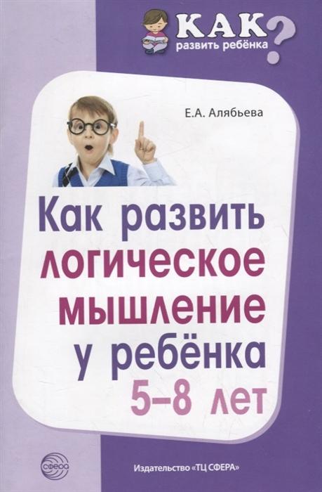 Алябьева Е. Как развить логическое мышление у ребенка 5-8 лет