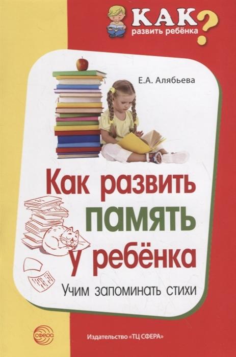 Алябьева Е. Как развить память у ребенка Учим запоминать стихи