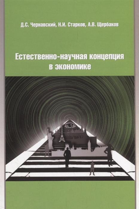 цена на Чернавский Д., Старков Н., Щербаков А. Естественно-научная концепция в теоретической экономике