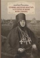 Cерафимо-Дивеевский монастырь и его первая игумения Мария (Ушакова): с приложением архивных документов, писем и воспоминаний