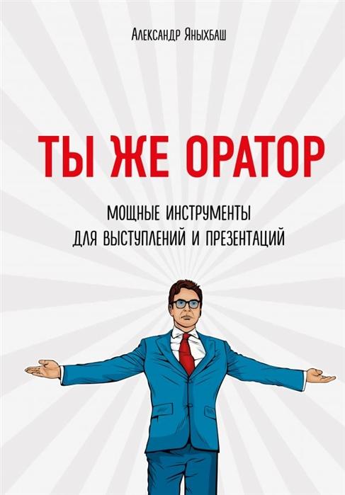 Яныхбаш А. Ты же оратор Мощные инструменты для выступлений и презентаций