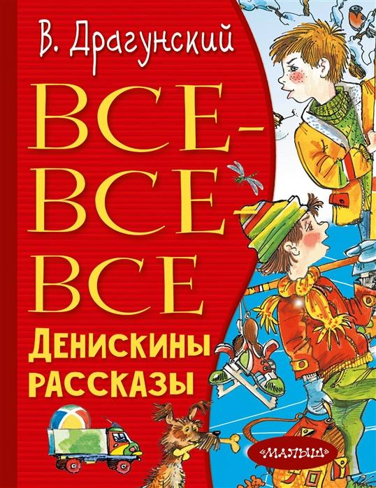 Драгунский В. Все-все-все Денискины рассказы виктор драгунский все денискины рассказы