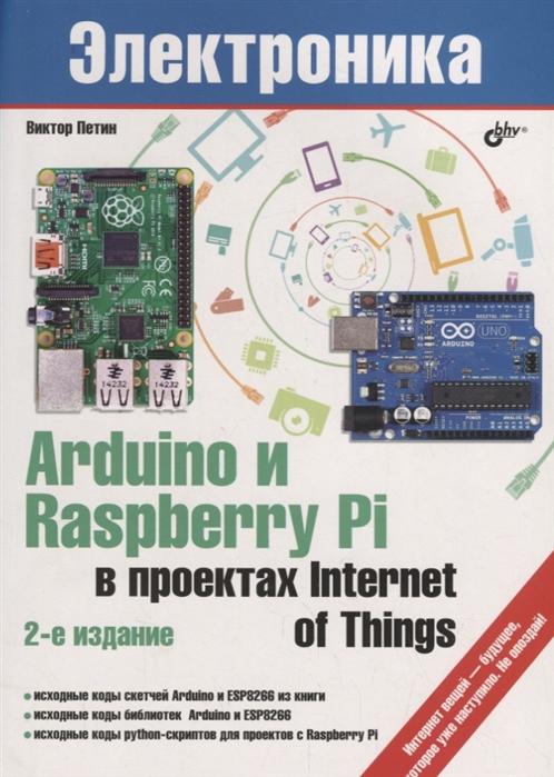 Петин В. Arduino и Raspberry Pi в проектах Internet of Things петин в а электроника arduino и raspberry pi в проектах internet of things 2 е издание