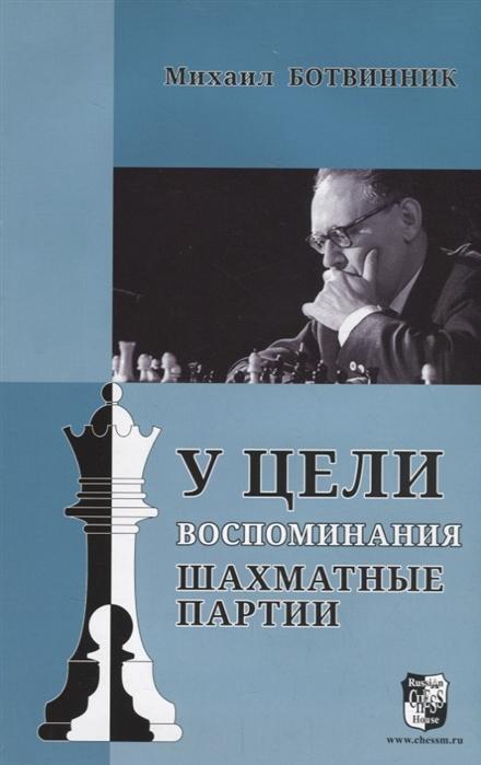 Ботвинник М. У цели Воспоминания шахматные партии