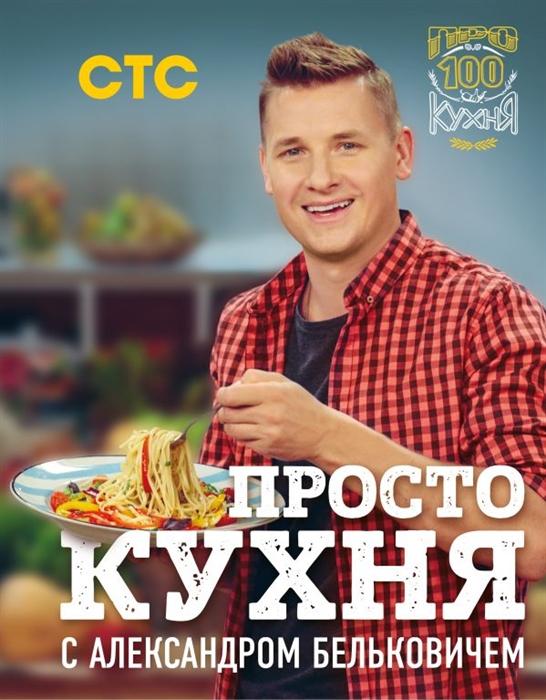 Белькович А. Просто кухня с Александром Бельковичем белькович а просто кухня с александром бельковичем