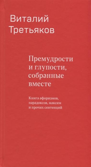 Третьяков В. Премудрости и глупости собранные вместе Книга афоризмов парадоксов максим и прочих сентенций