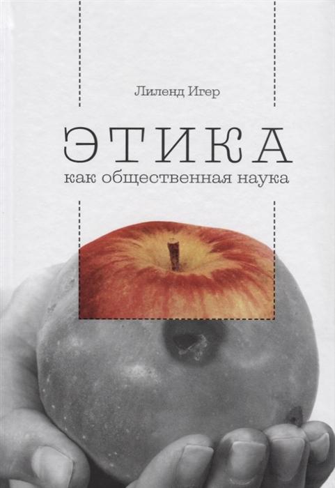 Игер Л. Этика как общественная наука Моральная философия общественного сотрудничества ф и гиренок философия наука культура выпуск 4