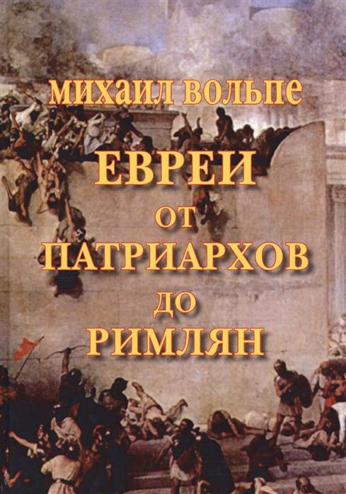 Вольпе М. Евреи от Патриархов до Римлян дорфман михаэль евреи и жизнь как евреи произошли от славян