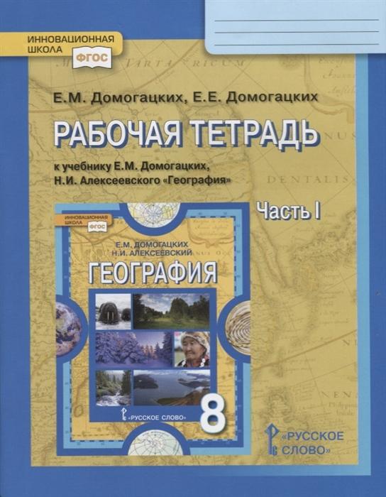 Рабочая тетрадь к учебнику Е М Домогацких Н И Алексеевского География 8 класс Часть 1