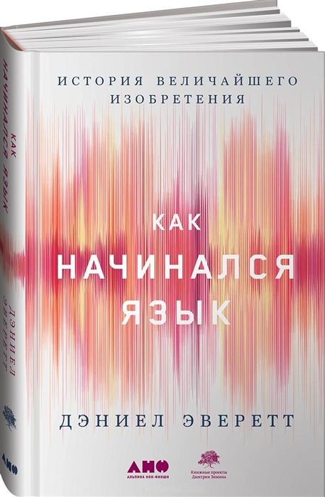 Фото - Эверетт Д. Как начинался язык История величайшего изобретения евгений чичваркин как начинался постсоветский ритейл