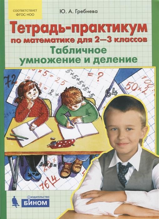 Гребнева Ю. Тетрадь-практикум по математике для 2-3 классов Табличное умножение и деление гребнева ю тетрадь практикум по математике для 1 2 классов сложение и вычитание в пределах 20