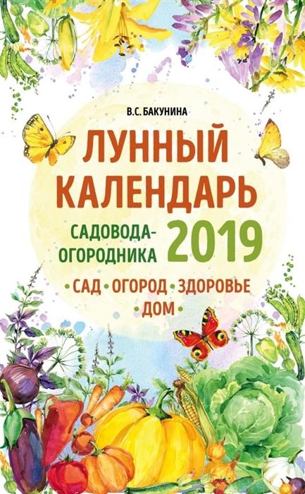Бакунина В. Лунный календарь садовода-огородника 2019 Сад огород здоровье дом