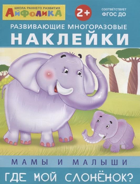 Новосельцева А., Шестакова И. (отв. Ред.) Развивающие многоразовые наклейки Мамы и малыши Где мой слоненок шестакова и отв ред кто живет в лесу