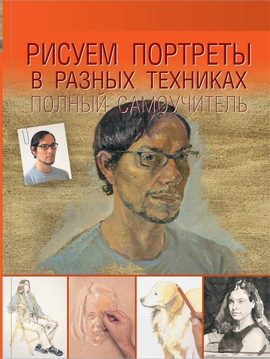 Чудова А. (ред.) Рисуем портреты в разных техниках Полный самоучитель