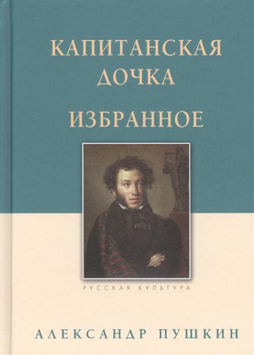 Пушкин А. Капитанская дочка Избранное а с пушкин о литературе избранное