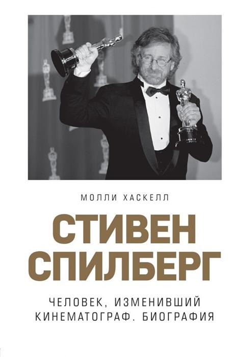 Хаскелл М. Стивен Спилберг Человек изменивший кинематограф Биография стивен м совесть короля