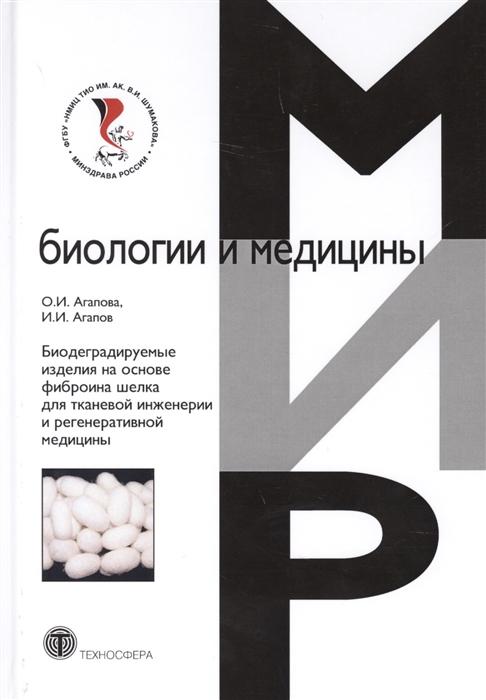 Агапова О., Агапов И. Биодеградируемые изделия на основе фиброина шелка для тканевой инженерии и регенеративной медицины николай агапов сладенькое