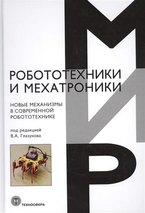 Глазунов В. (ред.) Новые механизмы в современной робототехнике коллектив авторов новые механизмы в современной робототехнике
