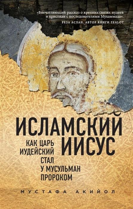 Акийол М. Исламский Иисус Как Царь Иудейский стал у мусульман пророком