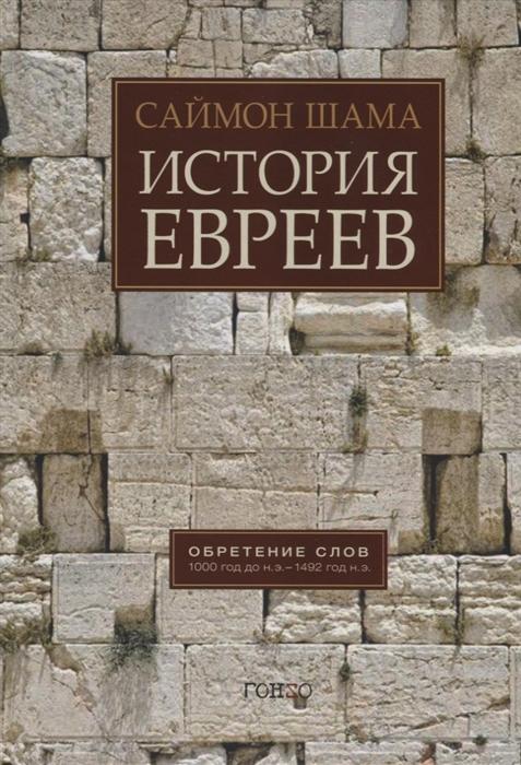 Шама С. История евреев Обретение слов 1000 год до н э - 1492 год до н э цена