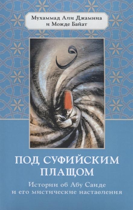 Джамина М., Байат М. Под суфийским плащом Истории об Абу Саиде и его мистические наставления