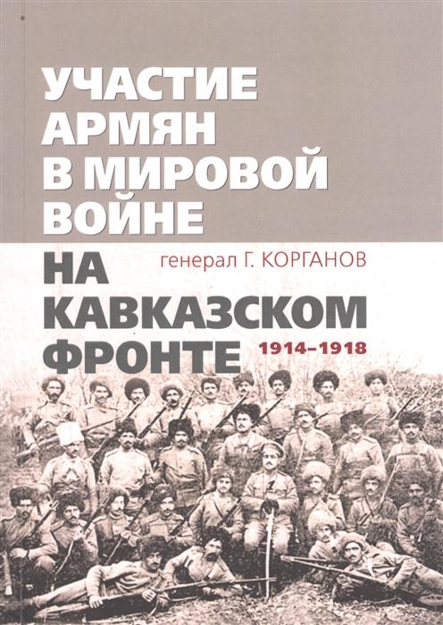 Корганов Г. Участие армян в мировой войне на Кавказском фронте 1914 1918 с 19-ю схемами