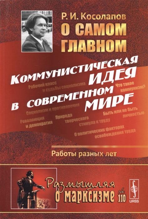 Косолапов Р. О самом главном Коммунистическая идея в современном мире Работы разных лет