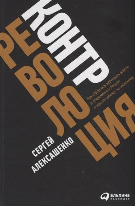 Алексашенко С. Контрреволюция Как строилась вертикаль власти в современной России и как это влияет на экономику стоимость