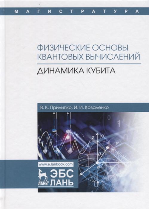 Прилипко В., Коваленко И. Физические основы квантовых вычислений Динамика кубита Монография