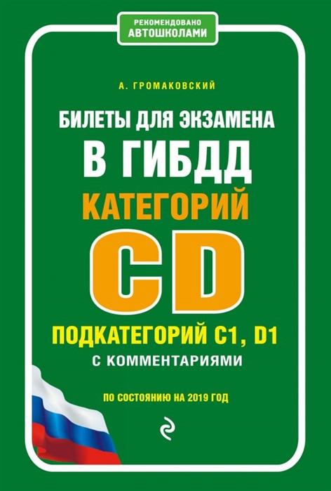 Громаковский А. Билеты для экзамена в ГИБДД категории C и D подкатегории C1 D1 с комментариями По состоянию на 2019 год