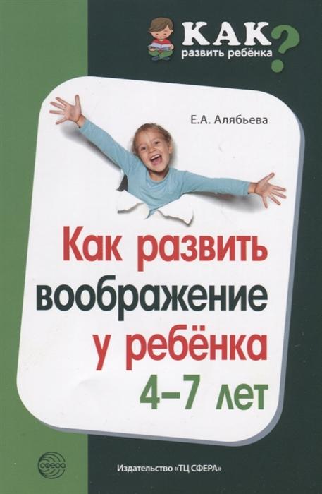 Алябьева Е. Как развить воображение у ребенка 4 7 лет