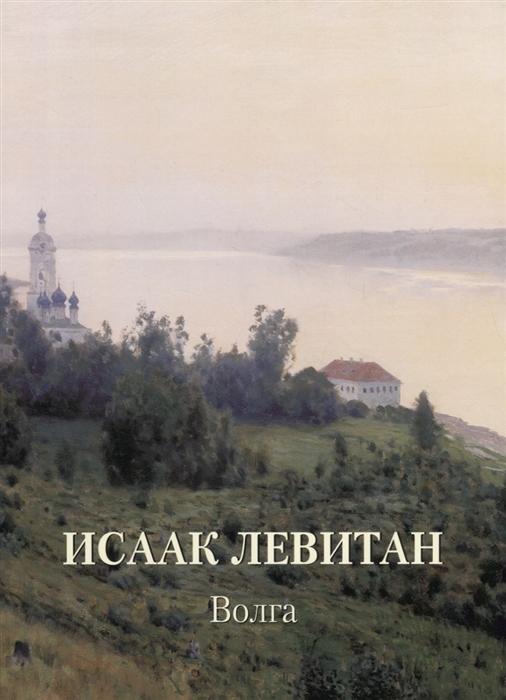 Астахов А. (сост.) Исаак Левитан Волга исаак левитан исаак левитан времена года