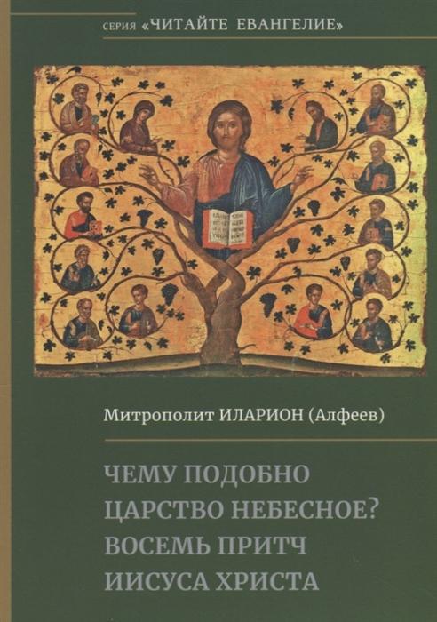 Митрополит Иларион (Алфеев) Чему подобно Царство Небесное Восемь притч Иисуса Христа цена и фото