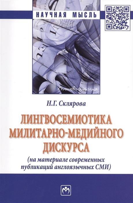 Склярова Н. Лингвосемиотика милитарно-медийного дискурса На материале современных публикаций англоязычных СМИ Монография цены